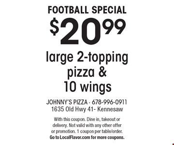 FOOTBALL SPECIAL $20.99 large 2-topping pizza & 10 wings. With this coupon. Dine in, takeout or delivery. Not valid with any other offer or promotion. 1 coupon per table/order. Go to LocalFlavor.com for more coupons.