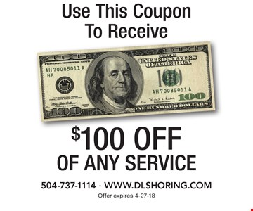 Use This Coupon To Receive $100 off of any service. 504-737-1114, www.dlshoring.com. Offer expires 4-27-18