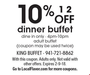 10 % OFF dinner buffet dine in only - 4pm-10pm adult buffet (coupon may be used twice). With this coupon. Adults only. Not valid with other offers. Expires 2-9-18.Go to LocalFlavor.com for more coupons.