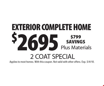 2 COAT SPECIAL $2695 EXTERIOR COMPLETE HOME Plus Materials. Applies to most homes. With this coupon. Not valid with other offers. Exp. 5/4/18.