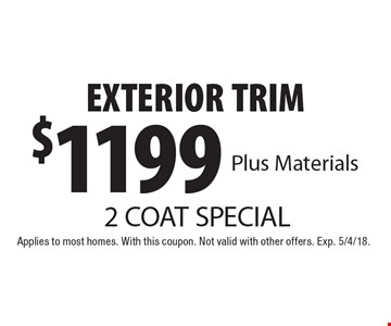 2 COAT SPECIAL $1199 EXTERIOR TRIM Plus Materials. Applies to most homes. With this coupon. Not valid with other offers. Exp. 5/4/18.
