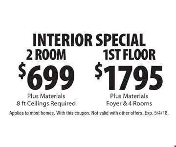 INTERIOR SPECIAL $1795 1ST FLOOR Plus Materials, Foyer & 4 Rooms. $699 2 ROOM Plus Materials, 8 ft Ceilings Required. Applies to most homes. With this coupon. Not valid with other offers. Exp. 5/4/18.