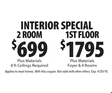 INTERIOR SPECIAL $1795 1ST FLOOR Plus Materials Foyer & 4 Rooms. $699 2 ROOM Plus Materials 8 ft Ceilings Required. Applies to most homes. With this coupon. Not valid with other offers. Exp. 4/20/18.