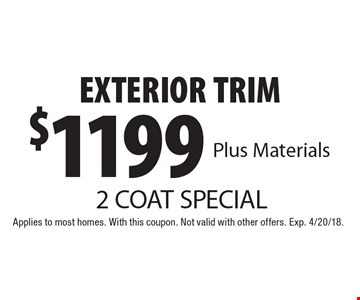 2 COAT SPECIAL $1199 EXTERIOR TRIM Plus Materials. Applies to most homes. With this coupon. Not valid with other offers. Exp. 4/20/18.