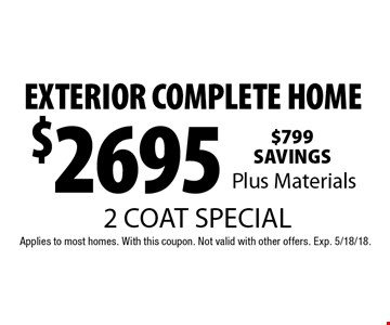 2 coat special $2695 exterior complete home plus materials. Applies to most homes. With this coupon. Not valid with other offers. Exp. 5/18/18.