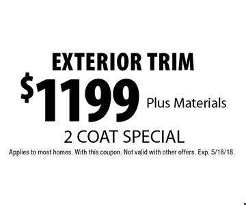 2 coat special $1199 exterior trim plus materials. Applies to most homes. With this coupon. Not valid with other offers. Exp. 5/18/18.