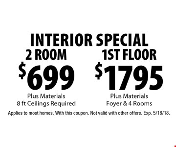 Interior special $1795 1st floor Plus Materials, Foyer & 4 Rooms. $699 2 room Plus Materials, 8 ft Ceilings Required. Applies to most homes. With this coupon. Not valid with other offers. Exp. 5/18/18.