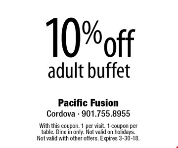 10% off adult buffet. With this coupon. 1 per visit. 1 coupon per table. Dine in only. Not valid on holidays. Not valid with other offers. Expires 3-30-18.