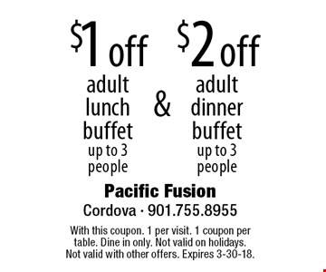 $1 off adult lunch buffet, up to 3 people. $2 off adult dinner buffet, up to 3 people. With this coupon. 1 per visit. 1 coupon per table. Dine in only. Not valid on holidays. Not valid with other offers. Expires 3-30-18.