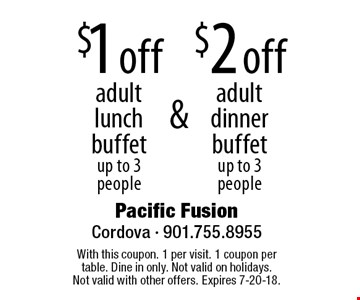 $1 off adult lunch buffet up to 3 people, $2 off adult dinner buffet up to 3 people. With this coupon. 1 per visit. 1 coupon per table. Dine in only. Not valid on holidays. Not valid with other offers. Expires 7-20-18.