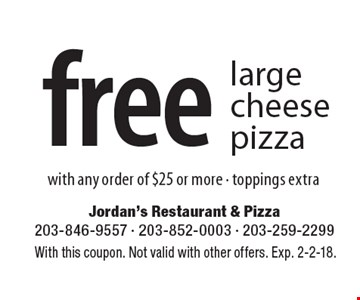 free large cheese pizza with any order of $25 or more - toppings extra. With this coupon. Not valid with other offers. Exp. 2-2-18.