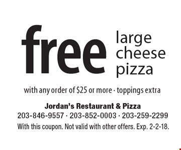 Free large cheese pizza with any order of $25 or more. Toppings extra. With this coupon. Not valid with other offers. Exp. 2-2-18.