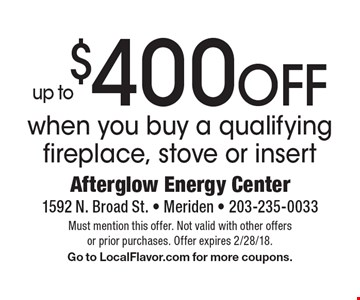 up to $400 OFF when you buy a qualifying fireplace, stove or insert. Must mention this offer. Not valid with other offers or prior purchases. Offer expires 2/28/18. Go to LocalFlavor.com for more coupons.