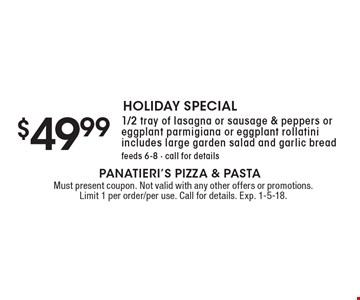 HOLIDAY SPECIAL $49.99 1/2 tray of lasagna or sausage & peppers or eggplant parmigiana or eggplant rollatini includes large garden salad and garlic bread. feeds 6-8 - call for details. Must present coupon. Not valid with any other offers or promotions. Limit 1 per order/per use. Call for details. Exp. 1-5-18.