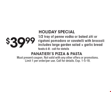 HOLIDAY SPECIAL $39.99 1/2 tray of penne vodka or baked ziti or rigatoni pomodoro or cavatelli with broccoli includes large garden salad + garlic bread feeds 6-8 - call for details. Must present coupon. Not valid with any other offers or promotions. Limit 1 per order/per use. Call for details. Exp. 1-5-18.