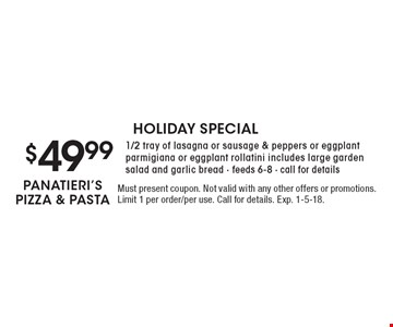 HOLIDAY SPECIAL $49.99 1/2 tray of lasagna or sausage & peppers or eggplant parmigiana or eggplant rollatini includes large garden salad and garlic bread - feeds 6-8 - call for details. Must present coupon. Not valid with any other offers or promotions. Limit 1 per order/per use. Call for details. Exp. 1-5-18.