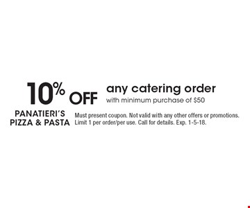 10% off any catering order with minimum purchase of $50. Must present coupon. Not valid with any other offers or promotions. Limit 1 per order/per use. Call for details. Exp. 1-5-18.
