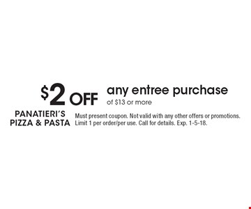 $2 off any entree purchase of $13 or more. Must present coupon. Not valid with any other offers or promotions. Limit 1 per order/per use. Call for details. Exp. 1-5-18.