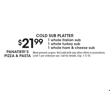 COLD SUB PLATTER $21.99 1 whole Italian sub 1 whole turkey sub 1 whole ham & cheese sub. Must present coupon. Not valid with any other offers or promotions. Limit 1 per order/per use. Call for details. Exp. 1-5-18.