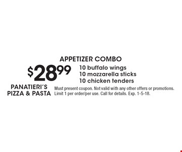 APPETIZER COMBO $28.99 10 buffalo wings,10 mozzarella sticks,10 chicken tenders. Must present coupon. Not valid with any other offers or promotions. Limit 1 per order/per use. Call for details. Exp. 1-5-18.