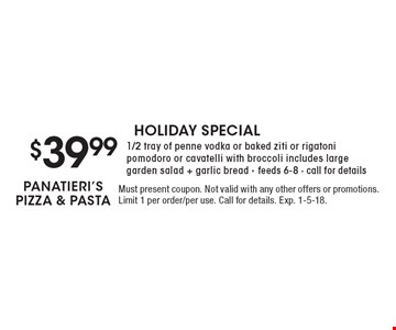 HOLIDAY SPECIAL $39.99 1/2 tray of penne vodka or baked ziti or rigatoni pomodoro or cavatelli with broccoli includes large garden salad + garlic bread - feeds 6-8 - call for details. Must present coupon. Not valid with any other offers or promotions. Limit 1 per order/per use. Call for details. Exp. 1-5-18.