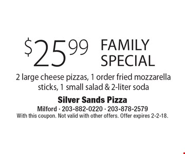 Family Special $25.99 2 large cheese pizzas, 1 order fried mozzarella sticks, 1 small salad & 2-liter soda. With this coupon. Not valid with other offers. Offer expires 2-2-18.