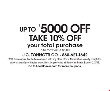 UP TO $ 5000 OFF TAKE 10% OFF your total purchase up to max value $5,000. With this coupon. Not be be combined with any other offers. Not valid on already completed work or already contracted work. Must be presented at time of estimate. Expires 2/2/18.Go to LocalFlavor.com for more coupons.