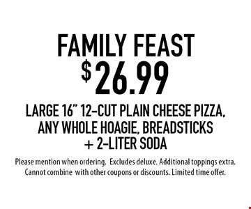 """Family Feast $26.99. Large 16"""" 12-cut plain cheese pizza, any whole hoagie, breadsticks + 2-Liter Soda. Please mention when ordering.  Excludes deluxe. Additional toppings extra. Cannot combine  with other coupons or discounts. Limited time offer."""
