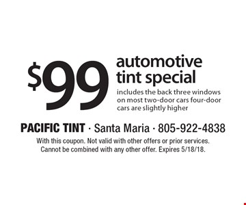 $99 automotive tint special includes the back three windows on most two-door cars four-door cars are slightly higher. With this coupon. Not valid with other offers or prior services. Cannot be combined with any other offer. Expires 5/18/18.