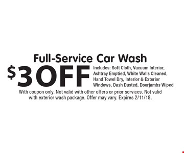 $3 off Full-Service Car Wash Includes: Soft Cloth, Vacuum Interior, Ashtray Emptied, White Walls Cleaned, Hand Towel Dry, Interior & Exterior Windows, Dash Dusted, Doorjambs Wiped. With coupon only. Not valid with other offers or prior services. Not valid with exterior wash package. Offer may vary. Expires 2/11/18.