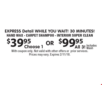 EXPRESS Detail While You wait! 30 minutes! $39.95 Choose 1 OR $99.95 All 3! Includes Wash. Hand Wax - Carpet Shampoo - Interior Super Clean. With coupon only. Not valid with other offers orprior services. Prices may vary. Expires 2/11/18.