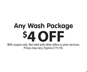 $4 OFF Any Wash Package. With coupon only. Not valid with other offers or prior services. Prices may vary. Expires 2/11/18.