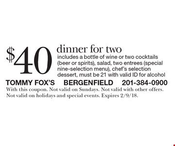 $40 dinner for two, includes a bottle of wine or two cocktails (beer or spirits), salad, two entrees (special nine-selection menu), chef's selection dessert, must be 21 with valid ID for alcohol. With this coupon. Not valid on Sundays. Not valid with other offers. Not valid on holidays and special events. Expires 2/9/18.