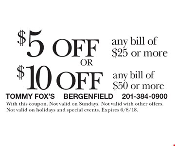$5 off any bill of $25 or more. $10 off any bill of $50 or more. With this coupon. Not valid on Sundays. Not valid with other offers. Not valid on holidays and special events. Expires 6/8/18.