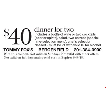 $40 dinner for two. Includes a bottle of wine or two cocktails (beer or spirits), salad, two entrees (special nine-selection menu), chef's selection dessert. Must be 21 with valid ID for alcohol. With this coupon. Not valid on Sundays. Not valid with other offers. Not valid on holidays and special events. Expires 6/8/18.