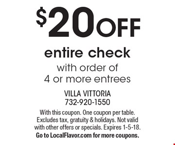 $20 off entire check with order of 4 or more entrees. With this coupon. One coupon per table. Excludes tax, gratuity & holidays. Not valid with other offers or specials. Expires 1-5-18.Go to LocalFlavor.com for more coupons.