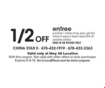 1/2 Off entree. Purchase 1 entree at reg. price, get 2nd entree of equal or lesser value 50% off. Excludes combos. DINE IN OR PICKUP ONLY. Valid only at Hwy 42 Location. With this coupon. Not valid with other offers or prior purchases. Expires 6-8-18. Go to LocalFlavor.com for more coupons.