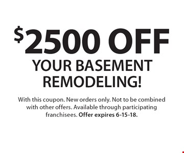 $2500 off your basement remodeling! With this coupon. New orders only. Not to be combined with other offers. Available through participating franchisees. Offer expires 6-15-18.