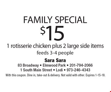FAMILY SPECIAL: $15 1 rotisserie chicken plus 2 large side items feeds 3-4 people. With this coupon. Dine in, take-out & delivery. Not valid with other. Expires 1-15-18.
