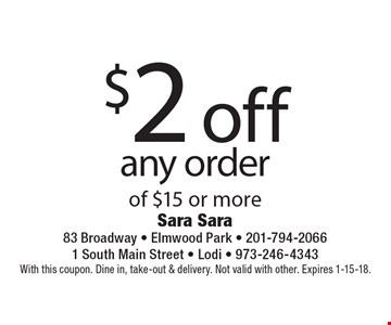 $2 off any order of $15 or more. With this coupon. Dine in, take-out & delivery. Not valid with other. Expires 1-15-18.