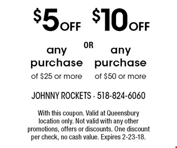 $10 OFF any purchase of $50 or more. $5 OFF any purchase of $25 or more. With this coupon. Valid at Queensbury location only. Not valid with any other promotions, offers or discounts. One discount per check, no cash value. Expires 2-23-18.