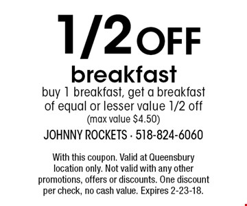 1/2 OFF breakfast buy 1 breakfast, get a breakfast of equal or lesser value 1/2 off (max value $4.50). With this coupon. Valid at Queensbury 