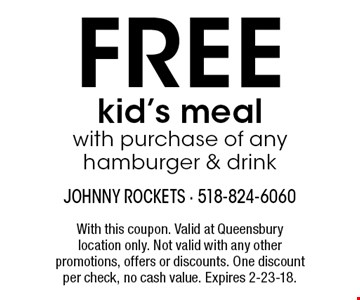 FREE kid's meal with purchase of any hamburger & drink. With this coupon. Valid at Queensbury location only. Not valid with any other promotions, offers or discounts. One discount per check, no cash value. Expires 2-23-18.