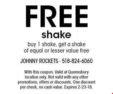 FREE shake. buy 1 shake, get a shake of equal or lesser value free. With this coupon. Valid at Queensbury location only. Not valid with any other promotions, offers or discounts. One discount per check, no cash value. Expires 2-23-18.