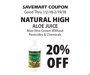 20% off Natural High Aloe Juice Aloe Vera Grown Without Pesticides & Chemicals. SAVEMART COUPON Good Thru 1/2/18-2/19/18.