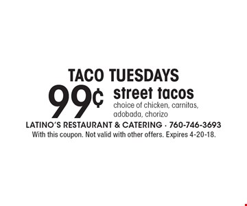 taco Tuesdays 99¢ street tacos choice of chicken, carnitas, adobada, chorizo. With this coupon. Not valid with other offers. Expires 4-20-18.
