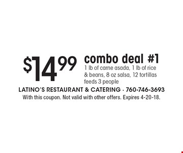 $14.99 combo deal #11 lb of carne asada, 1 lb of rice & beans, 8 oz salsa, 12 tortillasfeeds 3 people. With this coupon. Not valid with other offers. Expires 4-20-18.