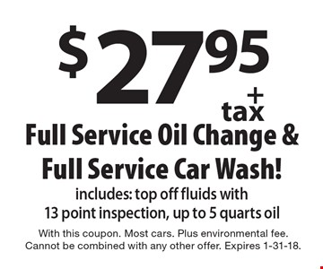 $27.95+ tax Full Service Oil Change &Full Service Car Wash! includes: top off fluids with 13 point inspection, up to 5 quarts oil. With this coupon. Most cars. Plus environmental fee. Cannot be combined with any other offer. Expires 1-31-18.