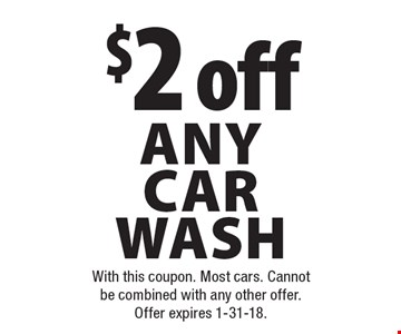 $2 off any car wash. With this coupon. Most cars. Cannot be combined with any other offer. Offer expires 1-31-18.