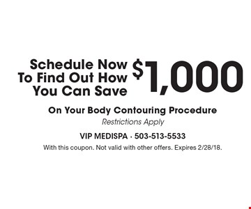 Schedule Now To Find Out How You Can Save $1,000 On Your Body Contouring Procedure Restrictions Apply. With this coupon. Not valid with other offers. Expires 2/28/18.